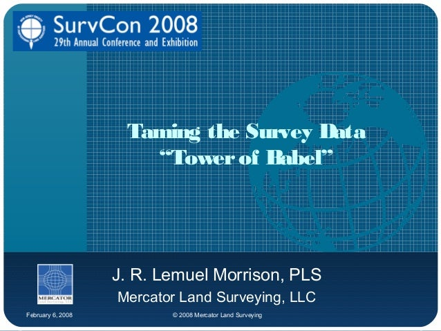 "February 6, 2008 © 2008 Mercator Land Surveying Taming the Survey Data ""Towerof Babel"" J. R. Lemuel Morrison, PLS Mercator..."