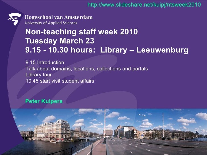 Non-teaching staff week 2010 Tuesday March 23  9.15 - 10.30 hours:  Library – Leeuwenburg Peter Kuipers 9.15 Introduction ...