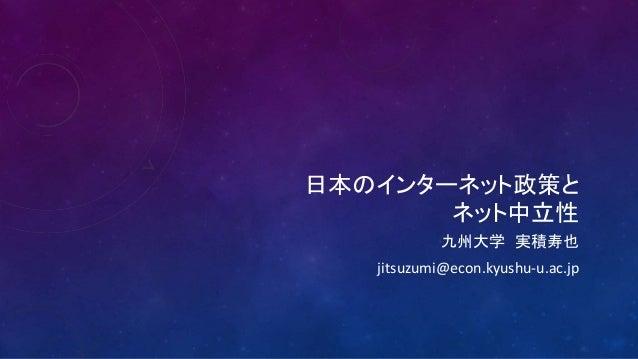 日本のインターネット政策と  ネット中立性  九州大学実積寿也  jitsuzumi@econ.kyushu-u.ac.jp