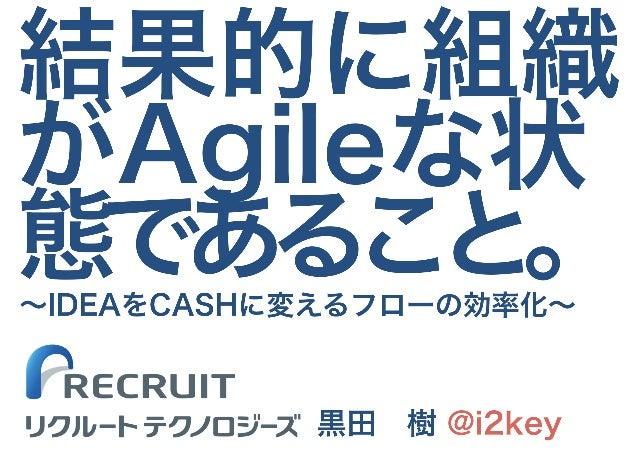 結果的に組織 がAgileな状 態であること。 黒田 樹 @i2key ~IDEAをCASHに変えるフローの効率化~ リクルート テクノロジーズ