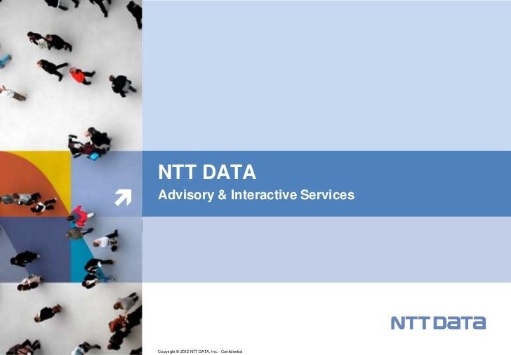 NTT DATA   Advisory & Interactive Services    Copyright © 2012 NTT DATA, Inc. - Confidential