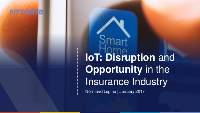 © 2016 NTT DATA, Inc.1 IoT: Disruption and Opportunity in the Insurance Industry Normand Lepine | January 2017
