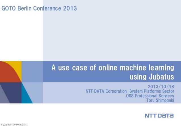 GOTO Berlin Conference 2013  A use case of online machine learning using Jubatus 2013/10/18 NTT DATA Corporation System Pl...