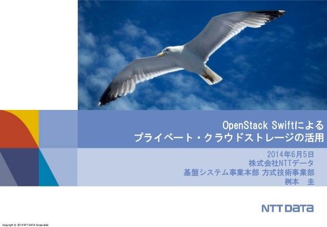Copyright © 2014 NTT DATA Corporation 2014年6月5日 株式会社NTTデータ 基盤システム事業本部 方式技術事業部 桝本 圭 OpenStack Swiftによる プライベート・クラウドストレージの活用
