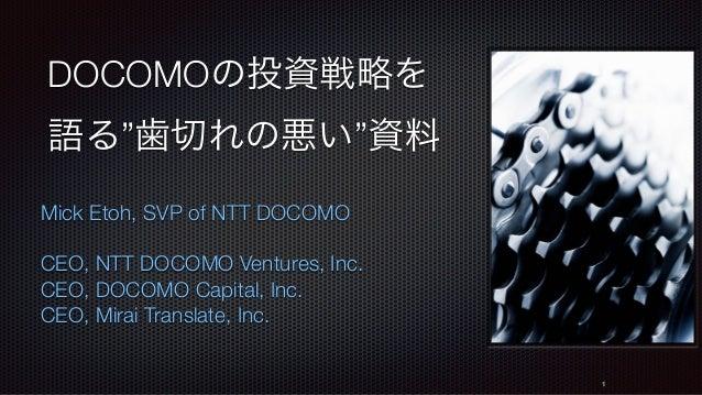 "DOCOMOの投資戦略を 語る""歯切れの悪い""資料 Mick Etoh, SVP of NTT DOCOMO CEO, NTT DOCOMO Ventures, Inc. CEO, DOCOMO Capital, Inc. CEO, Mirai..."