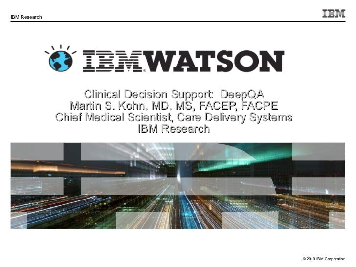 Clinical Decision Support:  DeepQA Martin S. Kohn, MD, MS, FACEP, FACPE Chief Medical Scientist, Care Delivery Systems IBM...