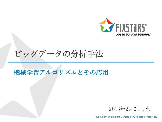 ビッグデータの分析手法機械学習アルゴリズムとその応用                        2013年2月6日(水)             Copyright © Fixstars Corporation. All rights re...
