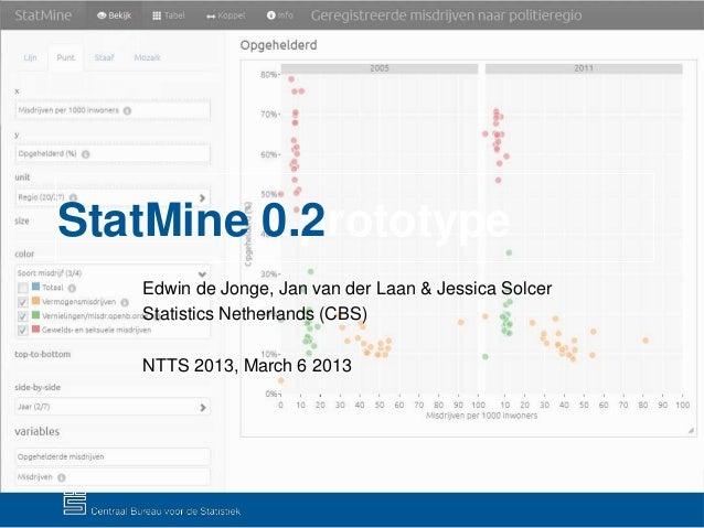 StatMine – prototype 0.2 Edwin de Jonge, Jan van der Laan & Jessica Solcer Statistics Netherlands (CBS) NTTS 2013, March 6...