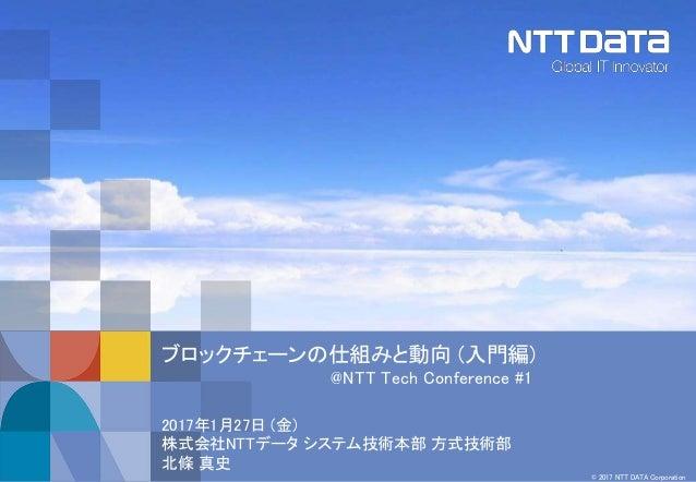 © 2017 NTT DATA Corporation ブロックチェーンの仕組みと動向 (入門編) @NTT Tech Conference #1 2017年1月27日 (金) 株式会社NTTデータ システム技術本部 方式技術部 北條 真史