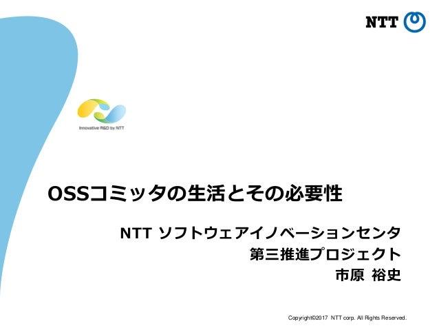 Copyright©2017 NTT corp. All Rights Reserved. OSSコミッタの生活とその必要性 NTT ソフトウェアイノベーションセンタ 第三推進プロジェクト 市原 裕史