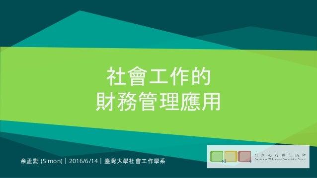 社會工作的 財務管理應用 余孟勳 (Simon)|2016/6/14|臺灣大學社會工作學系