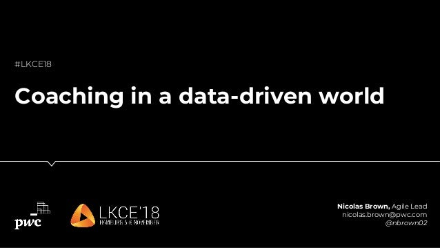 Nicolas Brown, Agile Lead nicolas.brown@pwc.com @nbrown02 #LKCE18 Coaching in a data-driven world