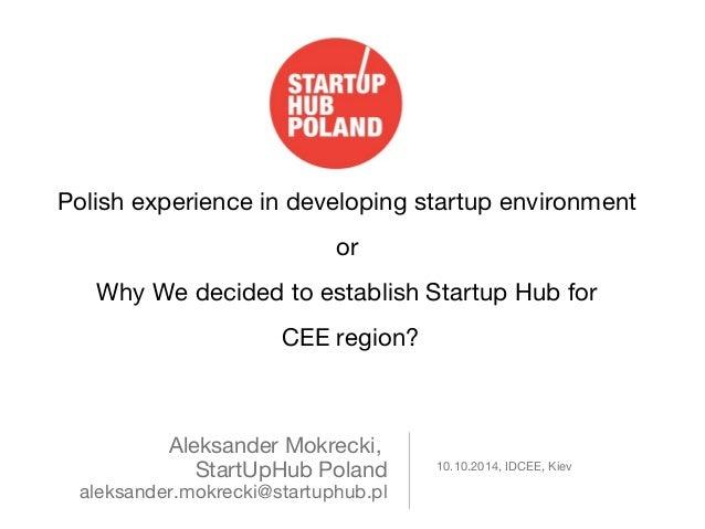 Polish experience in developing startup environment  Aleksander Mokrecki,  StartUpHub Poland  aleksander.mokrecki@startuph...