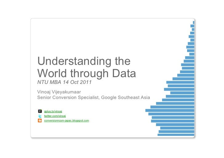 Understanding theWorld through DataNTU MBA 14 Oct 2011Vinoaj VijeyakumaarSenior Conversion Specialist, Google Southeast As...