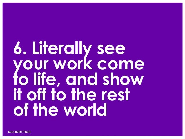 6. Literally seeyour work cometo life, and showit off to the restof the world