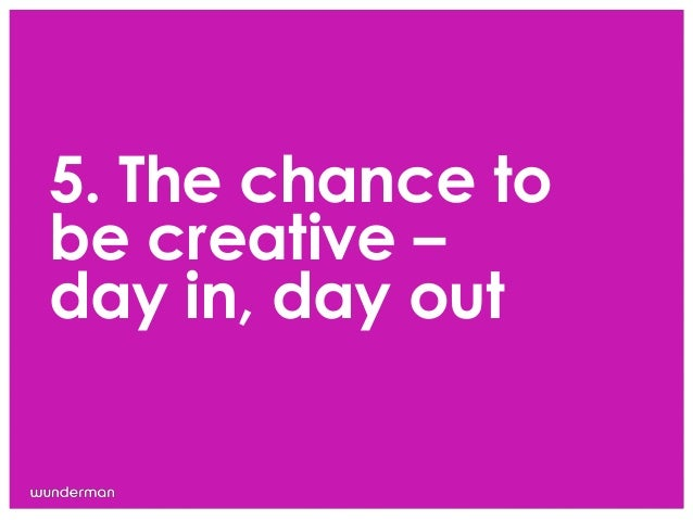 5. The chance tobe creative –day in, day out