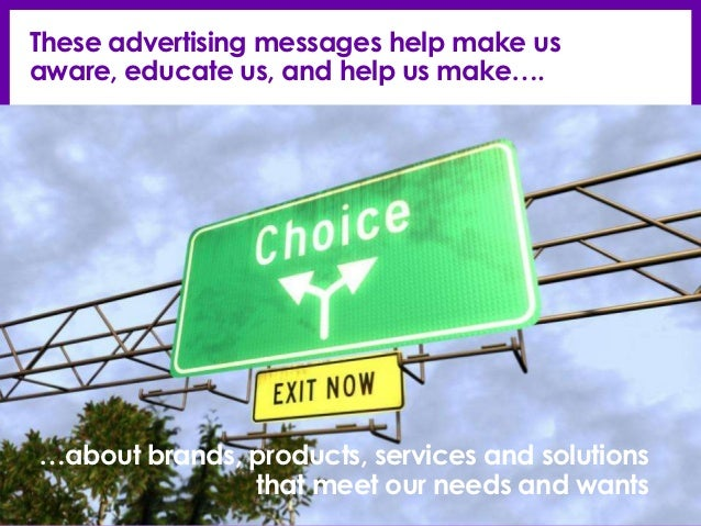 These advertising messages help make usaware, educate us, and help us make….…about brands, products, services and solution...