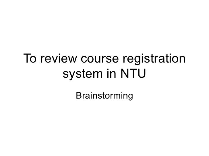 To review course registration system in NTU Brainstorming