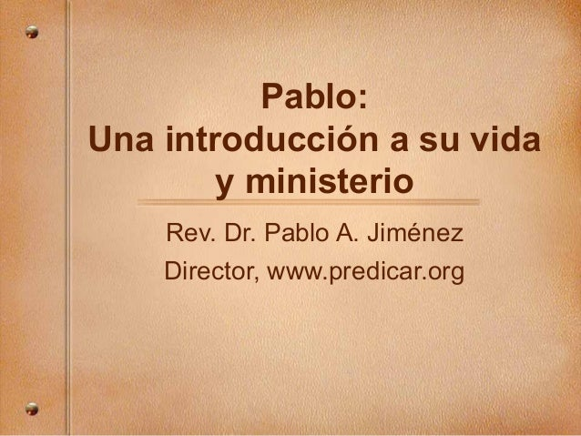 Pablo: Una introducción a su vida y ministerio Rev. Dr. Pablo A. Jiménez Director, www.predicar.org