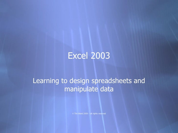 Excel 2003  Learning to design spreadsheets and           manipulate data               © Tim Ward 2009 – all rights reser...