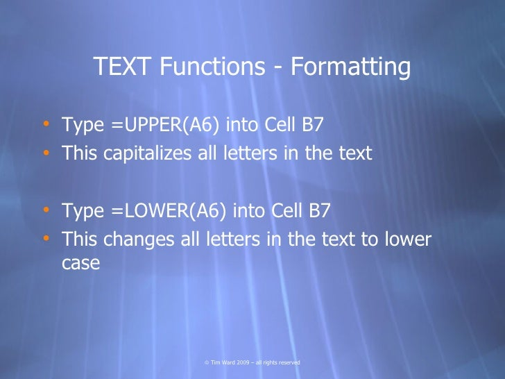 TEXT Functions - Formatting  • Type =UPPER(A6) into Cell B7 • This capitalizes all letters in the text  • Type =LOWER(A6) ...