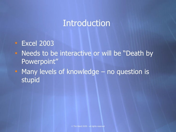 """Introduction  • Excel 2003 • Needs to be interactive or will be """"Death by   Powerpoint"""" • Many levels of knowledge – no qu..."""