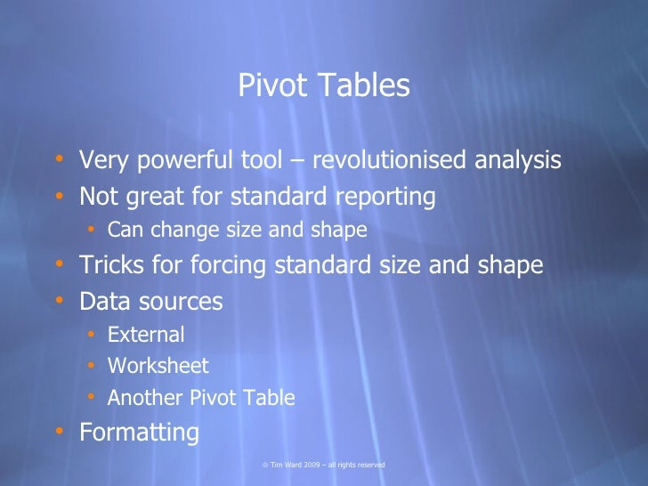 Pivot Tables  • Very powerful tool – revolutionised analysis • Not great for standard reporting   • Can change size and sh...