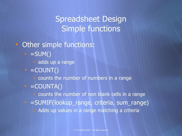 Spreadsheet Design                Simple functions • Other simple functions:   • =SUM()      • adds up a range   • =COUNT(...