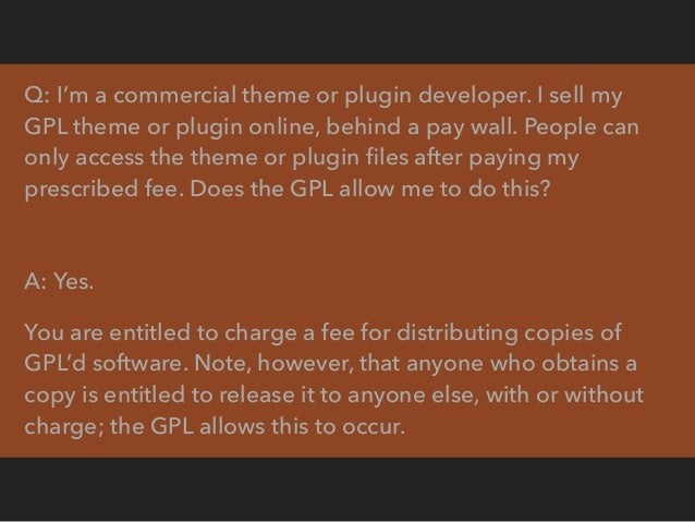 Q: I'm the same commercial theme or plugin developer mentioned previously, selling my GPL theme or plugin online behind a ...