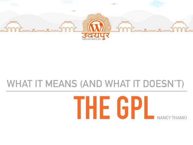 THE GPL WHAT IT MEANS (AND WHAT IT DOESN'T) NANCY THANKI