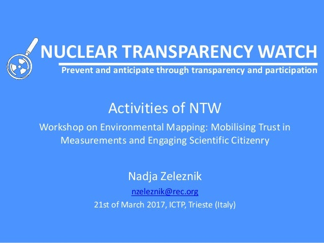 NUCLEAR TRANSPARENCY WATCH Prevent and anticipate through transparency and participation Activities of NTW Workshop on Env...