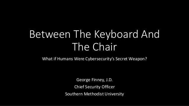 BetweenTheKeyboardAnd TheChair WhatifHumansWereCybersecurity'sSecretWeapon? GeorgeFinney,J.D. ChiefSecurity...