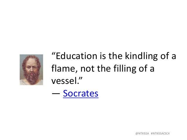 "@NTXISSA#NTXISSACSC4 ""Educationisthekindlingofa flame,notthefillingofa vessel."" ―Socrates"