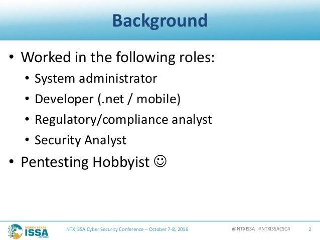 @NTXISSA#NTXISSACSC4 Background • Workedinthefollowingroles: • Systemadministrator • Developer(.net /mobile) • R...