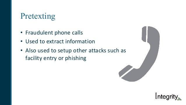 Pretexting • Fraudulentphonecalls • Usedtoextractinformation • Alsousedtosetupotherattackssuchas facilityent...