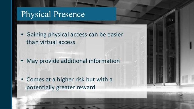 Physical Presence • Gainingphysicalaccesscanbeeasier thanvirtualaccess • Mayprovideadditionalinformation • Come...