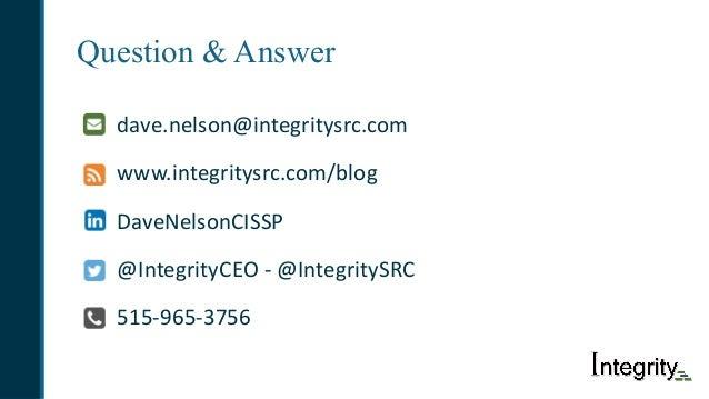 Question & Answer dave.nelson@integritysrc.com www.integritysrc.com/blog DaveNelsonCISSP @IntegrityCEO- @IntegritySRC 515...