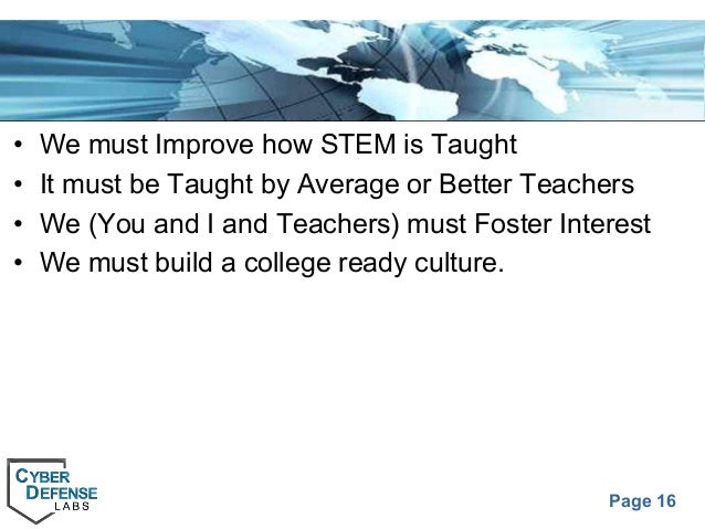 Page 16 • We must Improve how STEM is Taught • It must be Taught by Average or Better Teachers • We (You and I and Teacher...