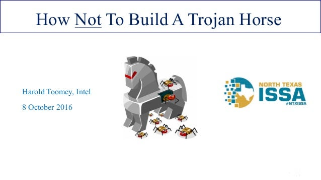ISSA Cyber Security Conference 4 2016 Intel Public 1 How Not To Build A Trojan Horse Harold Toomey, Intel 8 October 2016