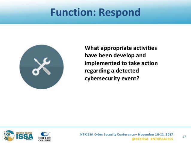 NTXISSA Cyber Security Conference – November 10-11, 2017 @NTXISSA #NTXISSACSC5 Function: Respond 17 What appropriate activ...