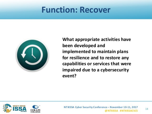 NTXISSA Cyber Security Conference – November 10-11, 2017 @NTXISSA #NTXISSACSC5 Function: Recover 18 What appropriate activ...