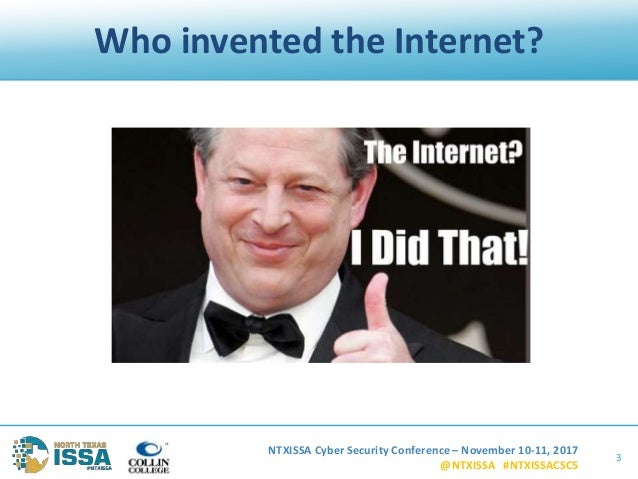 NTXISSA Cyber Security Conference – November 10-11, 2017 @NTXISSA #NTXISSACSC5 Who invented the Internet? 3