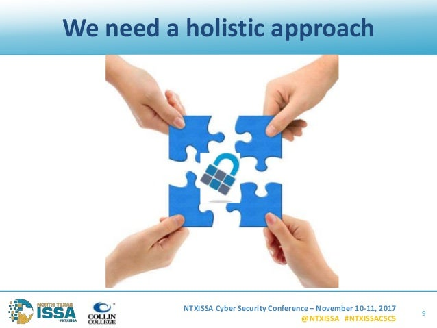 NTXISSA Cyber Security Conference – November 10-11, 2017 @NTXISSA #NTXISSACSC5 We need a holistic approach 9