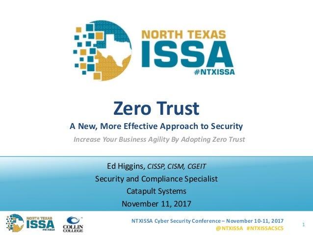 NTXISSA Cyber Security Conference – November 10-11, 2017 @NTXISSA #NTXISSACSC5 Zero Trust A New, More Effective Approach t...