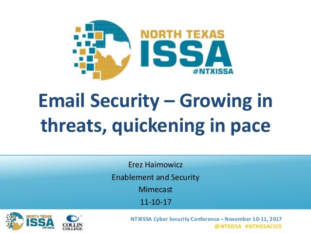 NTXISSA Cyber Security Conference – November 10-11, 2017 @NTXISSA #NTXISSACSC5 Email Security – Growing in threats, quicke...