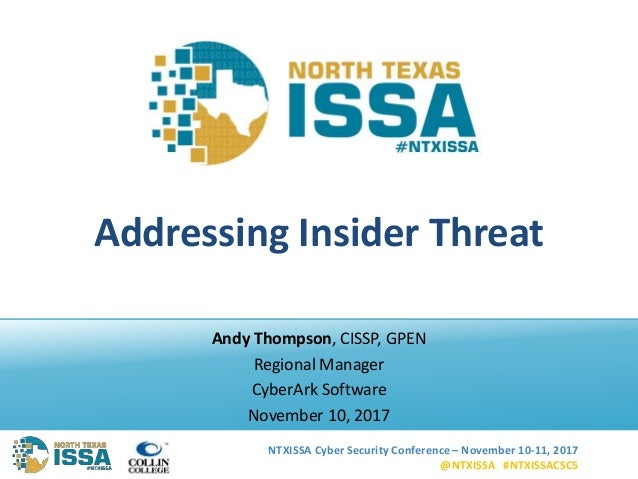 NTXISSA Cyber Security Conference – November 10-11, 2017 @NTXISSA #NTXISSACSC5 Addressing Insider Threat Andy Thompson, CI...