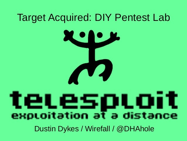 Target Acquired: DIY Pentest Lab Dustin Dykes / Wirefall / @DHAhole