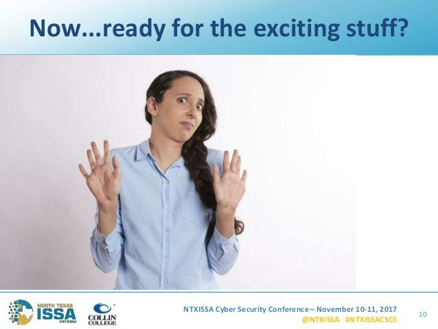 NTXISSA Cyber Security Conference – November 10-11, 2017 @NTXISSA #NTXISSACSC5 Now...ready for the exciting stuff? 10