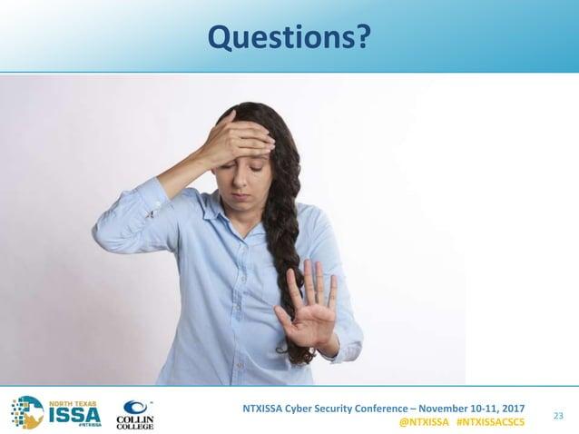 NTXISSA Cyber Security Conference – November 10-11, 2017 @NTXISSA #NTXISSACSC5 Questions? 23