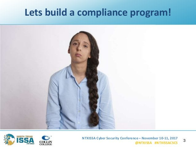 NTXISSA Cyber Security Conference – November 10-11, 2017 @NTXISSA #NTXISSACSC5 Lets build a compliance program! 3
